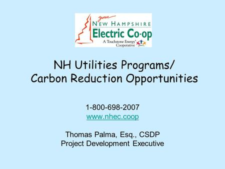 NH Utilities Programs/ Carbon Reduction Opportunities 1-800-698-2007 www.nhec.coop Thomas Palma, Esq., CSDP Project Development Executive.