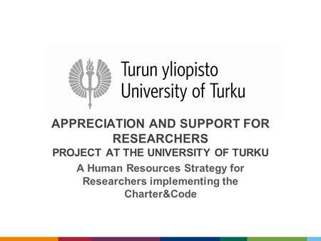 APPRECIATION AND SUPPORT FOR RESEARCHERS PROJECT AT THE UNIVERSITY OF TURKU A Human Resources Strategy for Researchers implementing the Charter&Code.