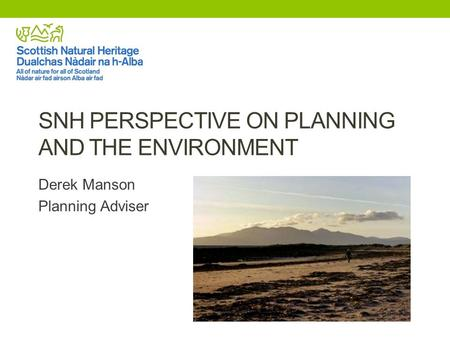 SNH PERSPECTIVE ON PLANNING AND THE ENVIRONMENT Derek Manson Planning Adviser.