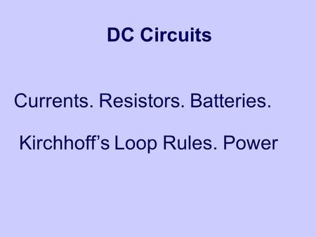 DC Circuits Currents. Resistors. Batteries. Kirchhoff's Loop Rules. Power.