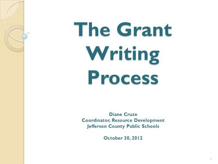 The Grant <strong>Writing</strong> Process Diane Cruze Coordinator, Resource Development Jefferson County Public Schools October 30, 2012 1.