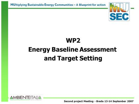 Second project Meeting - Breda 13-14 September 2007 MU ltiplying S ustainable E nergy C ommunities – A Blueprint for action WP2 Energy Baseline Assessment.