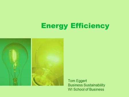 Energy Efficiency Tom Eggert Business Sustainability WI School of Business.