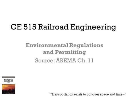 "CE 515 Railroad Engineering Environmental Regulations and Permitting Source: AREMA Ch. 11 ""Transportation exists to conquer space and time -"""