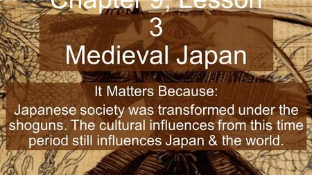 Chapter 9, Lesson 3 Medieval Japan It Matters Because: Japanese society was transformed under the shoguns. The cultural influences from this time period.