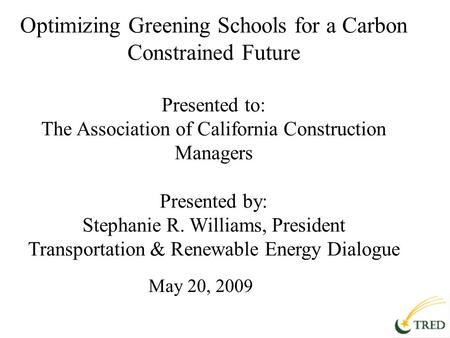 Optimizing Greening Schools for a Carbon Constrained Future Presented to: The Association of California Construction Managers Presented by: Stephanie R.