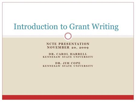 NCTE PRESENTATION NOVEMBER 20, 2009 DR. CAROL HARRELL KENNESAW STATE UNIVERSITY DR. JIM COPE KENNESAW STATE UNIVERSITY Introduction to Grant Writing.