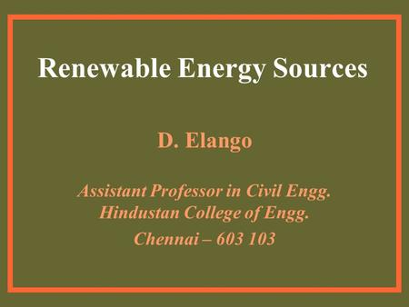 <strong>Renewable</strong> <strong>Energy</strong> Sources D. Elango Assistant Professor <strong>in</strong> Civil Engg. Hindustan College of Engg. Chennai – 603 103.