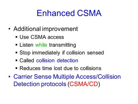 Enhanced CSMA Additional improvement  Use CSMA access  Listen while transmitting  Stop immediately if collision sensed  Called collision detection.