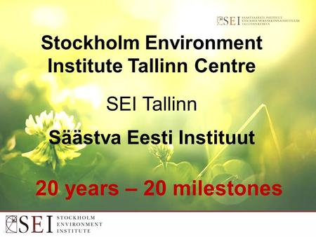 Stockholm Environment Institute Tallinn Centre SEI Tallinn Säästva Eesti Instituut 20 years – 20 milestones.