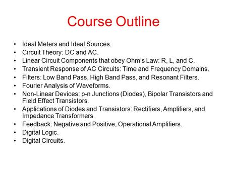 Course Outline Ideal Meters and Ideal Sources. Circuit Theory: DC and AC. Linear Circuit Components that obey Ohm's Law: R, L, and C. Transient Response.