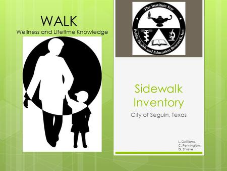 L. Guilliams, C. Pennington, G. Shreve Sidewalk Inventory City of Seguin, Texas Wellness and Lifetime Knowledge WALK.