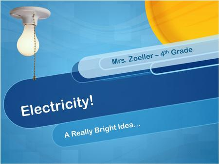 Electricity! A Really Bright Idea… Mrs. Zoeller – 4 th Grade.
