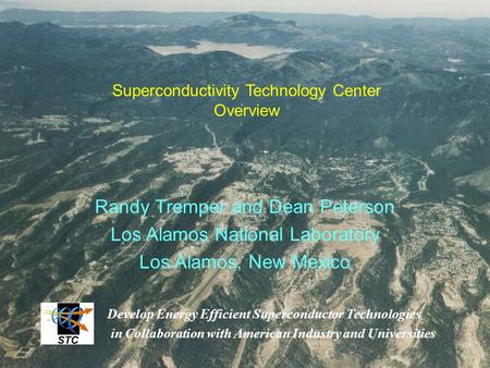 Randy Tremper and Dean Peterson Los Alamos National Laboratory Los Alamos, New Mexico Superconductivity Technology Center Overview Develop Energy Efficient.