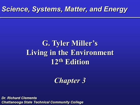 Science, Systems, Matter, and Energy G. Tyler Miller's Living in the Environment 12 th Edition Chapter 3 G. Tyler Miller's Living in the Environment 12.