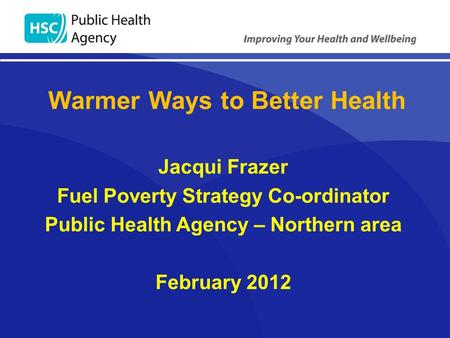 Jacqui Frazer Fuel Poverty Strategy Co-ordinator Public Health Agency – Northern area February 2012 Warmer Ways to Better Health.