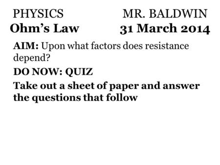 PHYSICSMR. BALDWIN Ohm's Law31 March 2014 AIM: Upon what factors does resistance depend? DO NOW: QUIZ Take out a sheet of paper and answer the questions.