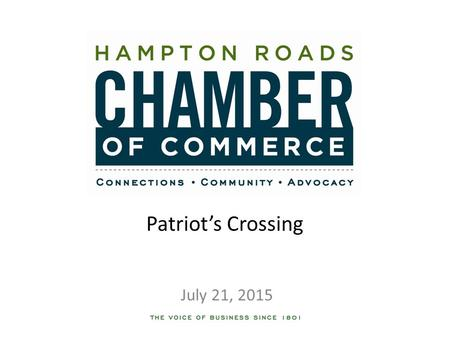 Patriot's Crossing July 21, 2015. Bottom Line Up Front The Hampton Roads Chamber of Commerce is taking the lead on advancing and advocating for the Patriot's.