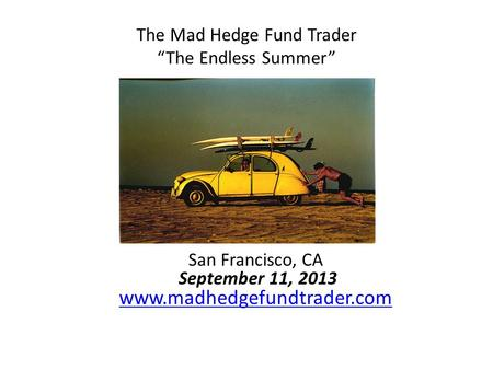 "The Mad Hedge Fund Trader ""The Endless Summer"" San Francisco, CA September 11, 2013 www.madhedgefundtrader.com www.madhedgefundtrader.com."