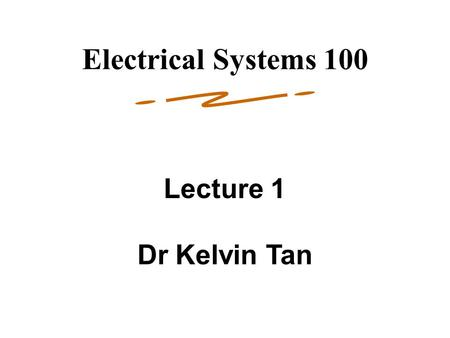 1 Lecture 1 Dr Kelvin Tan Electrical Systems 100.