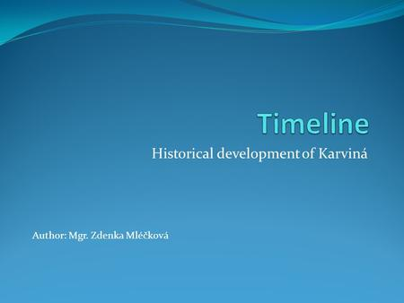 Historical development of Karviná Author: Mgr. Zdenka Mléčková.
