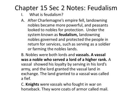 Chapter 15 Sec 2 Notes: Feudalism I.What is feudalism? A.After Charlemagne's empire fell, landowning nobles became more powerful, and peasants looked to.