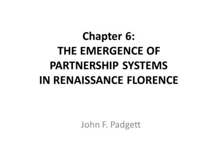 Chapter 6: THE EMERGENCE OF PARTNERSHIP SYSTEMS IN RENAISSANCE FLORENCE John F. Padgett.