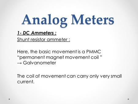 "Analog Meters Analog Meters 1- DC Ammeters : Shunt resistor ammeter : Here, the basic movement is a PMMC ""permanent magnet movement coil "" → Galvanometer."