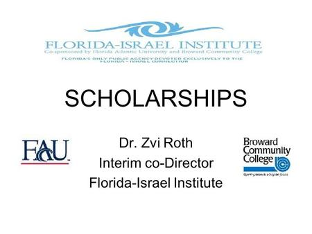 SCHOLARSHIPS Dr. Zvi Roth Interim co-Director Florida-Israel Institute.