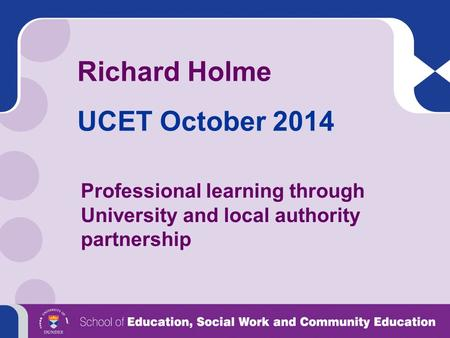 Richard Holme UCET October 2014 Professional learning through University and local authority partnership.