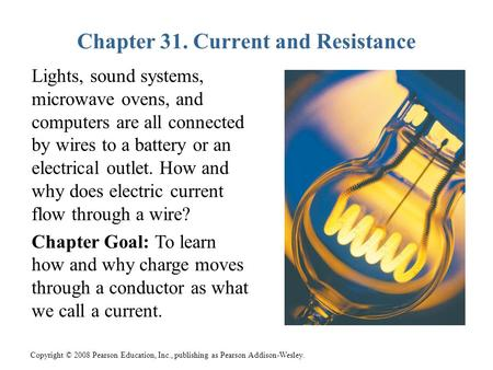 Copyright © 2008 Pearson Education, Inc., publishing as Pearson Addison-Wesley. Chapter 31. Current and Resistance Lights, sound systems, microwave ovens,