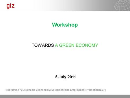 "1 TOWARDS A GREEN ECONOMY Workshop 5 July 2011 Programme ""Sustainable Economic Development <strong>and</strong> Employment Promotion (EEP)"