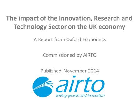 The impact of the Innovation, Research and Technology Sector on the UK economy A Report from Oxford Economics Commissioned by AIRTO Published November.