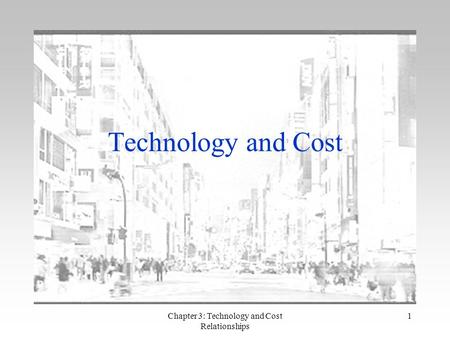 Chapter 3: Technology and Cost Relationships 1 Technology and Cost.
