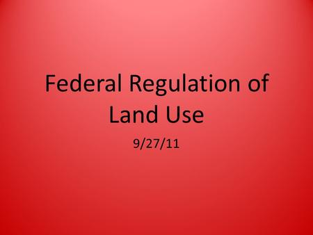 Federal Regulation of Land Use 9/27/11. What is NEPA? NEPA = National Environmental Protection Policy Act – Mandates an environmental assessment of all.