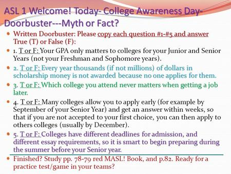 ASL 1 Welcome! Today- College Awareness Day- Doorbuster---Myth or Fact? Written Doorbuster: Please copy each question #1-#5 and answer True (T) or False.