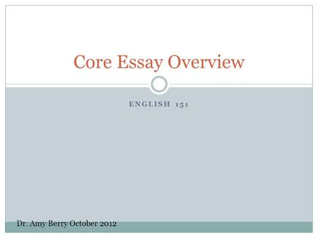 ENGLISH 151 Core Essay Overview Dr. Amy Berry October 2012.