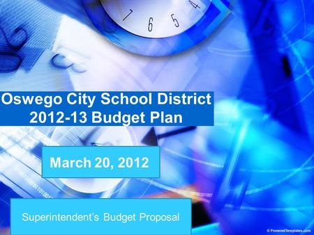 Superintendent's Budget Proposal Oswego City School District 2012-13 Budget Plan March 20, 2012.