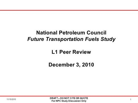 11/15/2010 National Petroleum Council Future Transportation Fuels Study L1 Peer Review December 3, 2010 1 DRAFT – DO NOT CITE OR QUOTE For NPC Study Discussion.