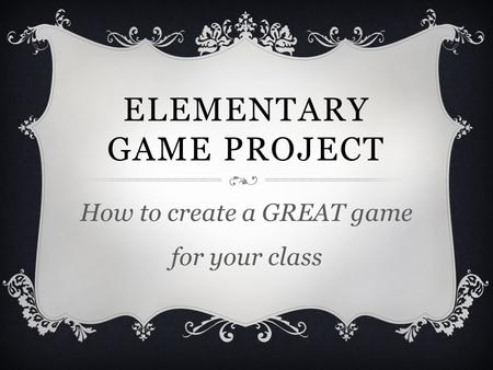 ELEMENTARY GAME PROJECT How to create a GREAT game for your class.