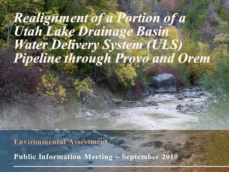 Environmental Assessment Public Information Meeting – September 2010 Realignment of a Portion of a Utah Lake Drainage Basin Water Delivery System (ULS)