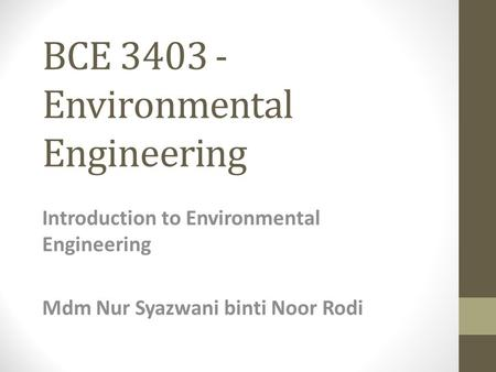 BCE 3403 - Environmental Engineering Introduction to Environmental Engineering Mdm Nur Syazwani binti Noor Rodi.