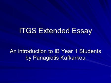 ITGS Extended Essay An introduction to IB Year 1 Students by Panagiotis Kafkarkou.