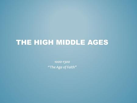 "THE HIGH MIDDLE AGES 1000-1300 ""The Age of Faith""."