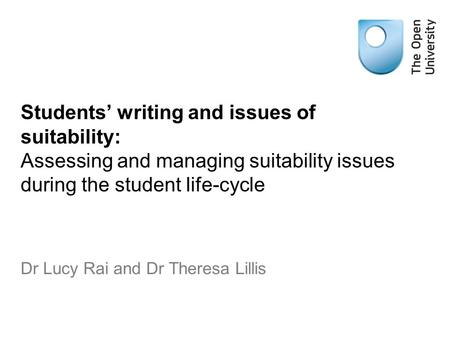 Students' writing and issues of suitability: Assessing and managing suitability issues during the student life-cycle Dr Lucy Rai and Dr Theresa Lillis.