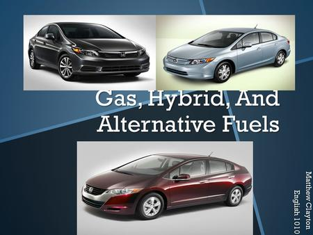 Gas, Hybrid, And Alternative Fuels Matthew Clayton English 1010.