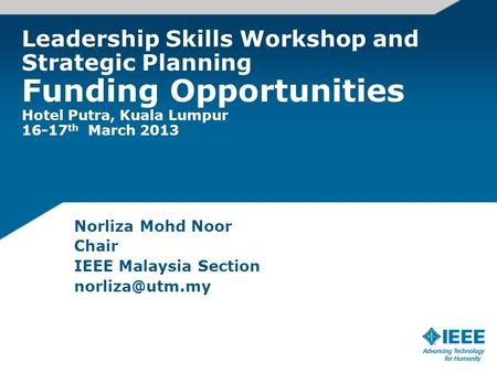 Leadership Skills Workshop and Strategic Planning Funding Opportunities Hotel Putra, Kuala Lumpur 16-17 th March 2013 Norliza Mohd Noor Chair IEEE Malaysia.