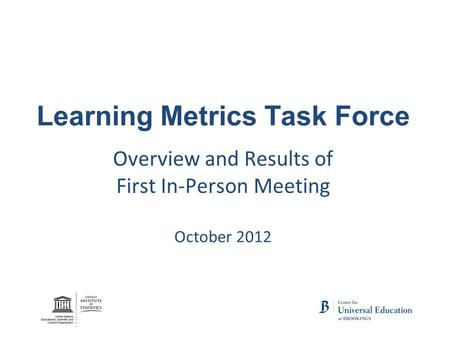 Learning Metrics Task Force Overview and Results of First In-Person Meeting October 2012.