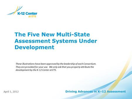 The Five New Multi-State Assessment Systems Under Development April 1, 2012 These illustrations have been approved by the leadership of each Consortium.