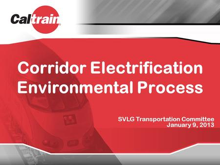 Corridor Electrification Environmental Process SVLG Transportation Committee January 9, 2013.